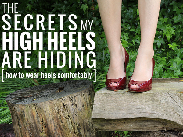 The Secrets My High Heels Are Hiding (How To Wear Heels Comfortably)